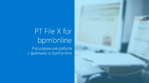 Наш новый продукт для работы с файлами — PT File X for bpm'online