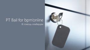 PT Bail for bpm'online — наш новый узкоспециализированный продукт для ломбардов