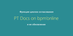 Функция циклов согласования и ее обновление в PT Docs on bpm'online