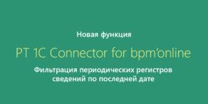 Новое в PT 1C Connector for bpm'online — добавлена фильтрация периодических регистров сведений по последней дате