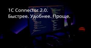 1C Connector 2.0. Быстрее. Удобнее. Проще.