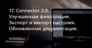 1C Connector 2.0. Улучшенная фильтрация. Экспорт и импорт настроек. Обновленная документация.