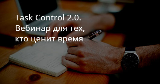 Task Control 2.0. Вебинар для тех, кто ценит время
