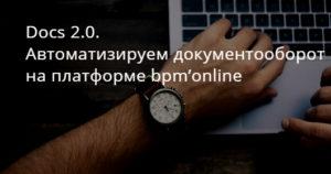 Docs 2.0. Автоматизируем документооборот на платформе bpm'online