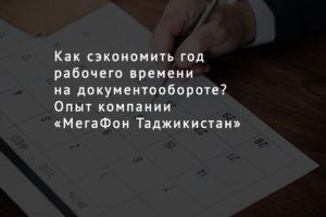 Как сэкономить год рабочего времени на документообороте? Опыт компании «МегаФон Таджикистан»