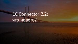 1C Connector 2.2: что нового?