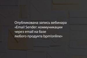 Опубликована запись вебинара «Email Sender: коммуникации через email на базе любого продукта bpm'online»