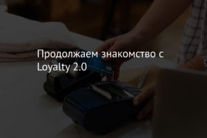 Продолжаем знакомство с Loyalty 2.0