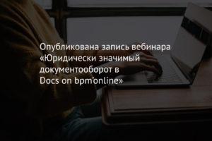 Опубликована запись вебинара «Юридически значимый документооборот в Docs on bpm'online»