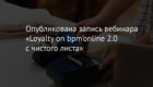 Опубликована запись вебинара «Loyalty on bpm'online 2.0 с чистого листа»