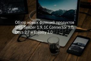 Обзор новых функций продуктов SMS Sender 1.9, 1C Connector 3.0, Docs 2.7 и Loyalty 2.0