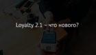 Loyalty 2.1 – что нового?