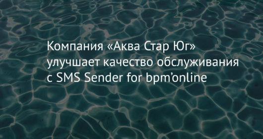 Компания «Аква Стар Юг» улучшает качество обслуживания с SMS Sender for bpm'online