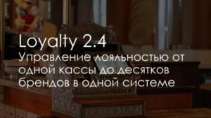 Loyalty 2.4. Управление лояльностью от одной кассы до десятков брендов в одной системе