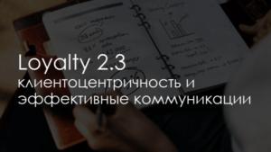 Loyalty 2.3 – клиентоцентричность и эффективные коммуникации