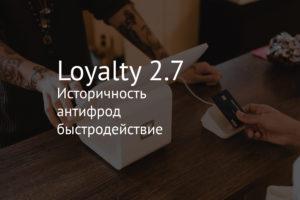 Loyalty 2.7 – историчность, антифрод, быстродействие