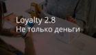 Loyalty 2.8 – не только деньги