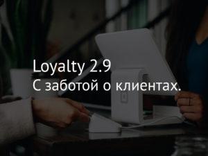 Loyalty 2.9 – C заботой о клиентах