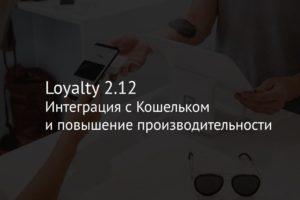 Loyalty 2.12 – интеграция с Кошельком и повышение производительности