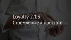 Loyalty 2.13 – стремление к простоте